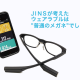"JINSが考えたウェアラブルは ""普通のメガネ""でした。"